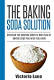 Baking Soda: The Baking Soda Solution! Discover The Amazing Benefits And Uses Of Baking Soda You Wish You Knew (Baking Soda - Home Remedies - Natural Cures - DIY Household Hacks)