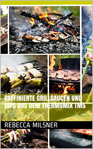 Raffinierte Grillsaucen und Dips aus dem Thermomix TM5 (German Edition) by Rebecca Milsner