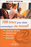 500 trucs pour mieux communiquer au travail : courrier, fax, tlphone, internet