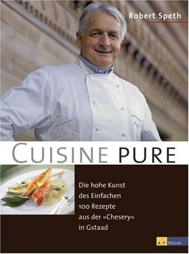 Cuisine pure: Die hohe Kunst des Einfachen. 100 Rezepte aus der