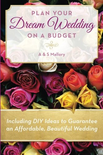 Plan Your Dream Wedding on a Budget: Including DIY Ideas to Guarantee an Affordable, Beautiful Wedding PDF