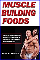 Muscle Building Foods - Secrets to Getting Lean Muscles Through a Natural Diet Plan and Workout (English Edition)