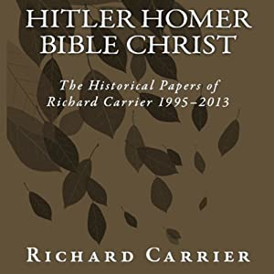 Hitler Homer Bible Christ: The Historical Papers of Richard Carrier 1995-2013 | [Richard Carrier]