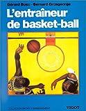 L'entraîneur de Basket-Ball : Connaissances techniques, tactiques et pédagogiques...