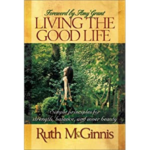 Living the Good Life: Simple Principles for Strength, Balance, and Inner Beauty Ruth McGinnis