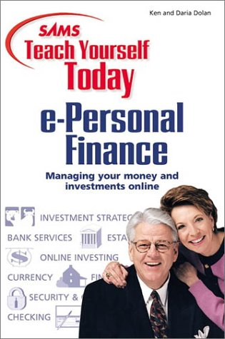 Sams Teach Yourself E-Personal Finance Today : Managing Your Money and Investments Online, KEN DOLAN, DARIA DOLAN