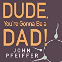 Dude, You're Gonna Be a Dad!: How to Get (Both of You) Through the Next 9 Months Audiobook by John Pfeiffer Narrated by Mike Chamberlain