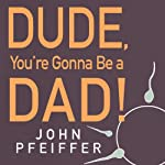 Dude, You're Gonna Be a Dad!: How to Get (Both of You) Through the Next 9 Months | John Pfeiffer