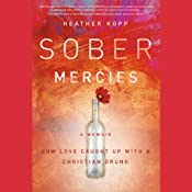 Sober Mercies: How Love Caught Up with a Christian Drunk   [Heather Harpham Kopp]