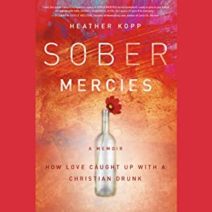Sober Mercies: How Love Caught Up with a Christian Drunk | [Heather Harpham Kopp]
