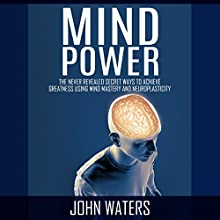 Mind Power: The Never-Revealed Secret Ways to Achieve Greatness Using Mind Mastery and Neuroplasticity (       UNABRIDGED) by John Waters Narrated by Jim D. Johnston