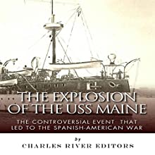 The Explosion of the USS Maine: The Controversial Event That Led to the Spanish-American War (       UNABRIDGED) by Charles River Editors Narrated by James McSorley