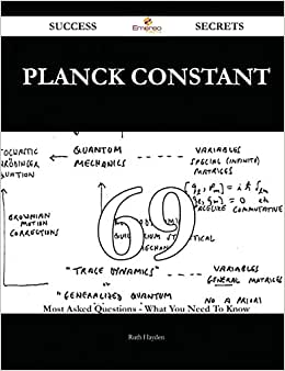 Planck Constant 69 Success Secrets: 69 Most Asked Questions On Planck Constant - What You Need To Know