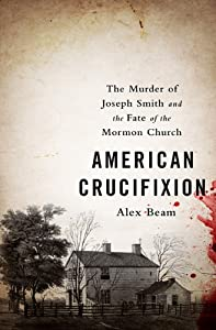 American Crucifixion: The Murder of Joseph Smith and the Fate of the Mormon Church by Alex Beam