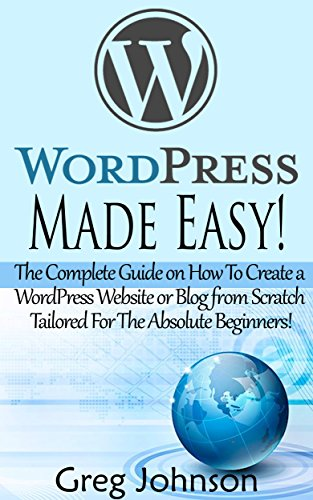 WordPress: Made Easy!: The Complete Guide on How To Create a WordPress Website or Blog from Scratch Tailored For The Absolute Beginners! (WordPress, WordPress … Development, WordPress SEO, Website design)