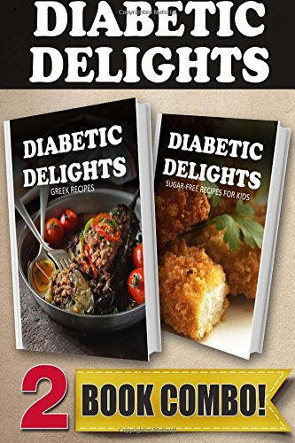 Sugar-Free Greek Recipes And Sugar-Free Recipes For Kids: 2 Book Combo (Diabetic Delights)
