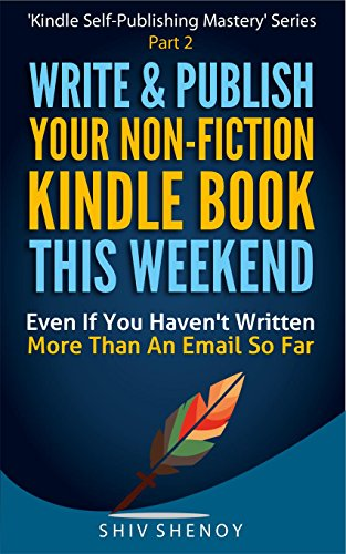 Write& Publish Your Non-Fiction Kindle Book This Weekend!: Even If You Haven't Written More Than An Email So Far (Kindle Self-Publishing Mastery 2) (English Edition)