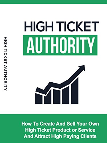 High Ticket Authority: How To Create And Sell Your Own High Ticket Product Or Service And Attract High Paying Clients