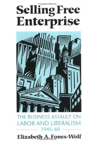 Selling Free Enterprise: The Business Assault on Labor and Liberalism, 1945-60