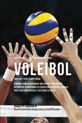 Recetas para Construir Musculo para Voleibol, para Pre y Post Competencia: Aprenda como recuperarse mas rapido y mejorar su desempeno alimentando su ... para construir musculo y destruir la grasa