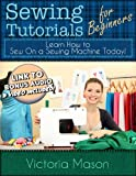 img - for Sewing Tutorials for Beginners - Learn How to Sew On a Sewing Machine Today! book / textbook / text book