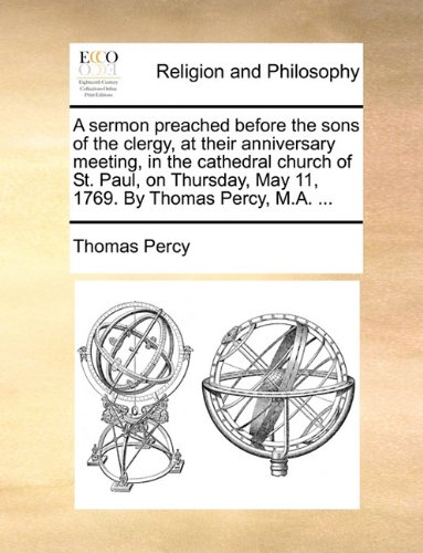 A sermon preached before the sons of the clergy, at their anniversary meeting, in the cathedral church of St. Paul, on Thursday, May 11, 1769. By Thomas Percy, M.A. ...