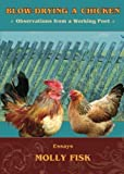 Blow-Drying a Chicken, Observations from a Working Poet by Fisk, Molly (2013) Paperback