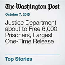 Justice Department about to Free 6,000 Prisoners, Largest One-Time Release (       UNABRIDGED) by Sari Horwitz Narrated by Sam Scholl
