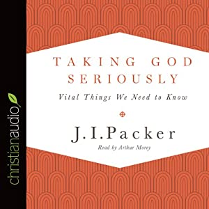 Taking God Seriously: Vital Things We Need to Know | [J. I. Packer]
