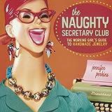 The Naughty Secretary Club: The Working Girl's Guide to Handmade Jewelry