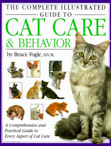 The Complete Illustrated Guide to Cat Care & Behavior: A Comprehensive and Practical Guide to Every Aspect of Cat Care, Bruce Fogle, A. T. B. Edney