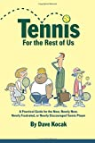 Tennis For The Rest Of Us: A Practical Guide For The New, Nearly New, Newly Frustrated Or Nearly Discouraged Tennis Player