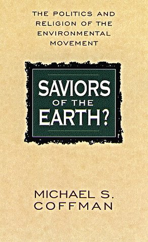 Saviors of the Earth?: The Politics and Religion of the Environmental Movement, Michael Coffman