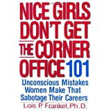 Nice Girls Don&#39;t Get the Corner Office: 101 Unconscious Mistakes Women Make That Sabotage Their Careersby Lois P. Frankel