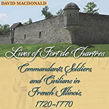 Lives of Fort de Chartres: Commandants, Soldiers, and Civilians in French Illinois, 1720-1770 Audiobook by David MacDonald Narrated by Todd Curless