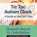 Tic Toc Autism Clock: A Guide to Your 24/7 Plan Audiobook by Elizabeth Obrey, Dr. Linda Barboa Narrated by Sheila Stasack