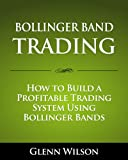 Bollinger Band Trading: How to Build a Profitable Trading System Using Bollinger Bands