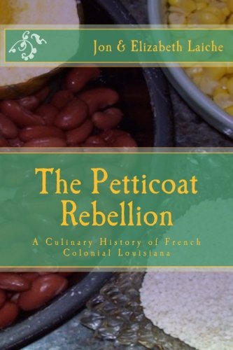 The Petticoat Rebellion: A Culinary History of French Colonial Louisiana: Volume 1
