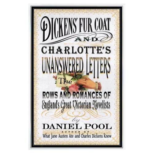 Dickens' Fur Coat and Charlotte's Unanswered Letters: The Rows and Romances of England's Great Victorian Novelists, Pool, Daniel