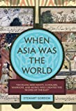 "When Asia Was the World: Traveling Merchants, Scholars, Warriors, and Monks Who Created the ""Riches of the ""East"""