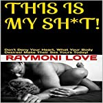 This Is My Sh*t: Don't Deny Your Heart, What Your Body Desires   Raymoni Love