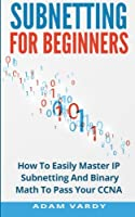 Subnetting For Beginners: How To Easily Master IP Subnetting And Binary Math To Pass Your CCNA ebook download