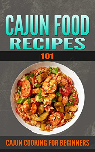 Cajun Recipes 101: Cajun Recipes for Beginners (Cajun Cookbooks - Cajun Cooking - Cajun Food - Cajun meals - Cajun Dishes - Cajun specialties) by Ron Hebert