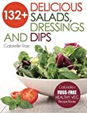 132+ Delicious Salads, Dressings And Dips: (Gabrielles FUSS-FREE Healthy Veg Recipes)