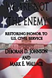 We Are Not the Enemy:  Restoring Honor to U.S. Civil Service