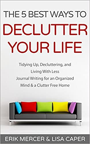 The 5 Best Ways to Declutter Your Life: Tidying Up, Decluttering, and Living With Less Journal Writing for an Organized Mind & a Clutter Free Home