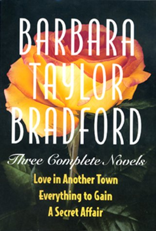 Barbara Taylor Bradford -Three Complete Novels: Love in Another Town, Everything to Gain, a Secret Affair