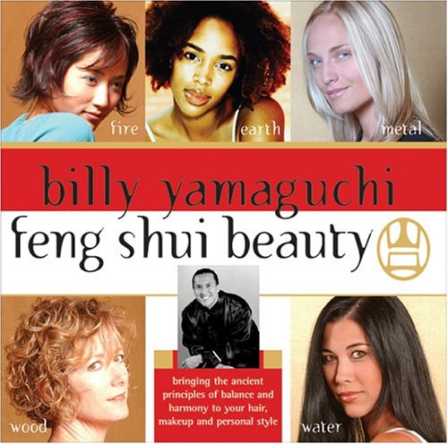 Billy Yamaguchi Feng Shui Beauty : Bringing The Ancient Principles Of Balance And Harmony To Your Hair, Makeup And Personal Style, BILLY YAMAGUCHI