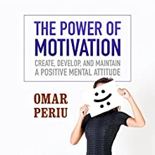 The Power of Motivation: Create, Develop, and Maintain a Positive Mental Attitude | Livre audio Auteur(s) : Omar Periu Narrateur(s) : Omar Periu