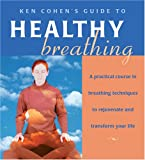 Ken Cohen's Guide to Healthy Breathing: A Practical Course in Breathing Techniques to Rejuvenate and Transform Your Life
